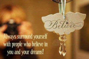 Believe- always surround yourself with people who believe in your dreams